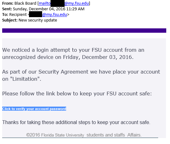 """From: Black Board. Subject: New security update. Body: We noticed a login attempt to your FSU account from an unrecognized device on Friday, December 03, 2016. As part of our Security Agreement we have place your account on """"Limitation"""". Please follow the link below to keep your FSU account safe: (highlighted in blue) Click to verify your account password (end highlight). Thanks for taking these additional steps to keep your account safe. Copyright Florida State University  students and staffs Affairs"""